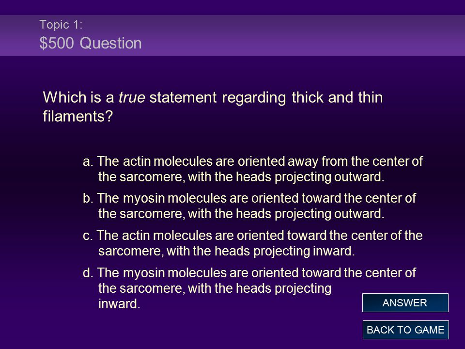 Topic 1: $500 Question Which is a true statement regarding thick and thin filaments? a. The actin molecules are oriented away from the center of the s