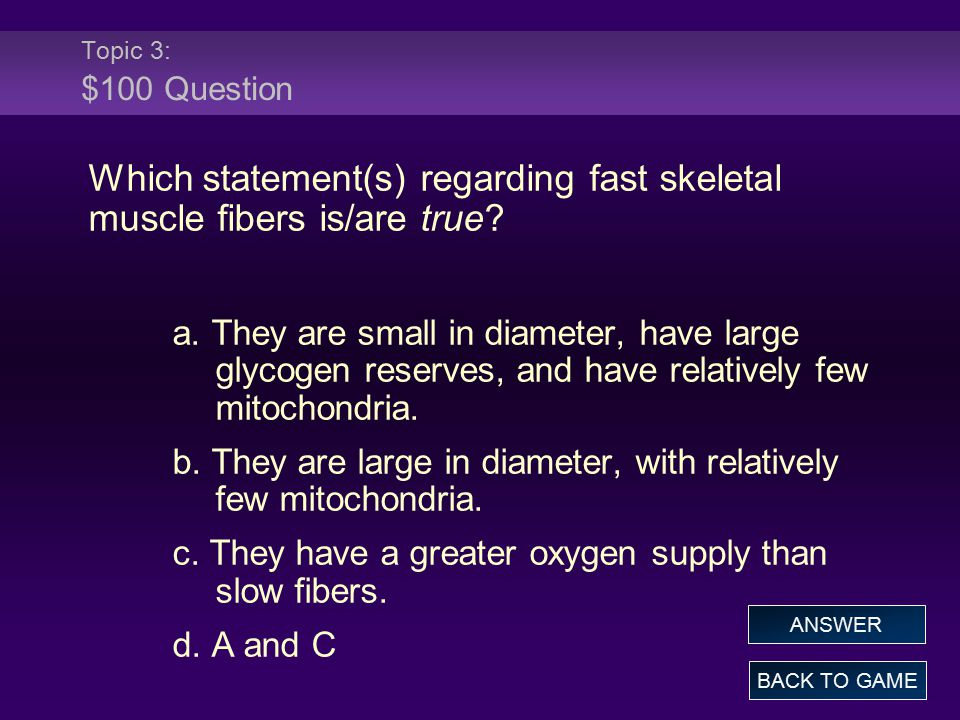Topic 3: $100 Question Which statement(s) regarding fast skeletal muscle fibers is/are true? a. They are small in diameter, have large glycogen reserv