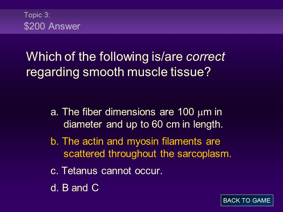 Topic 3: $200 Answer Which of the following is/are correct regarding smooth muscle tissue? a. The fiber dimensions are 100  m in diameter and up to 6