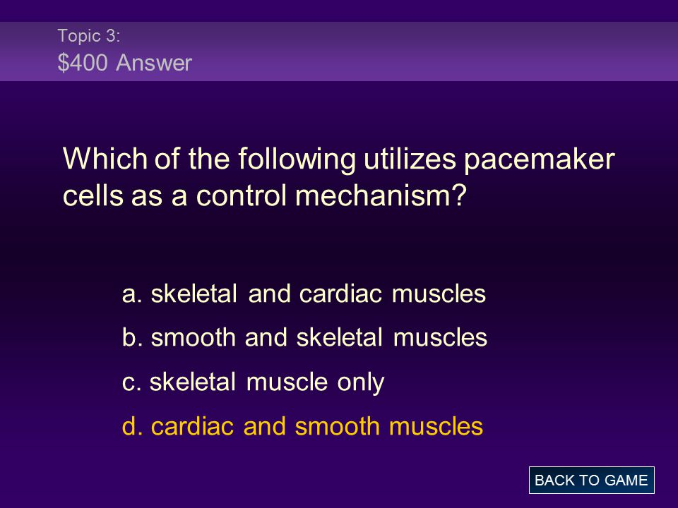 Topic 3: $400 Answer Which of the following utilizes pacemaker cells as a control mechanism? a. skeletal and cardiac muscles b. smooth and skeletal mu