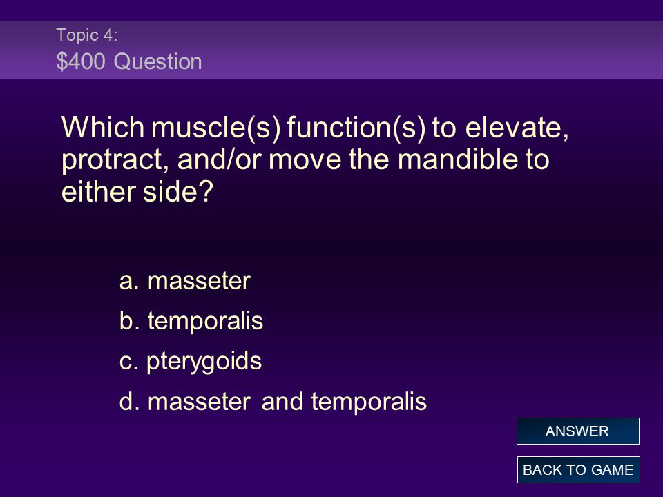 Topic 4: $400 Question Which muscle(s) function(s) to elevate, protract, and/or move the mandible to either side? a. masseter b. temporalis c. pterygo