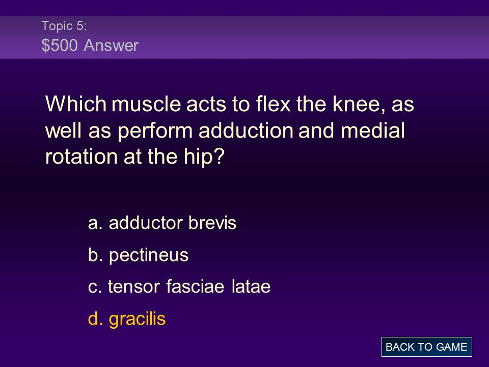 Topic 5: $500 Answer Which muscle acts to flex the knee, as well as perform adduction and medial rotation at the hip? a. adductor brevis b. pectineus