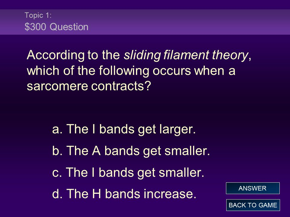 Topic 1: $300 Question According to the sliding filament theory, which of the following occurs when a sarcomere contracts? a. The I bands get larger.