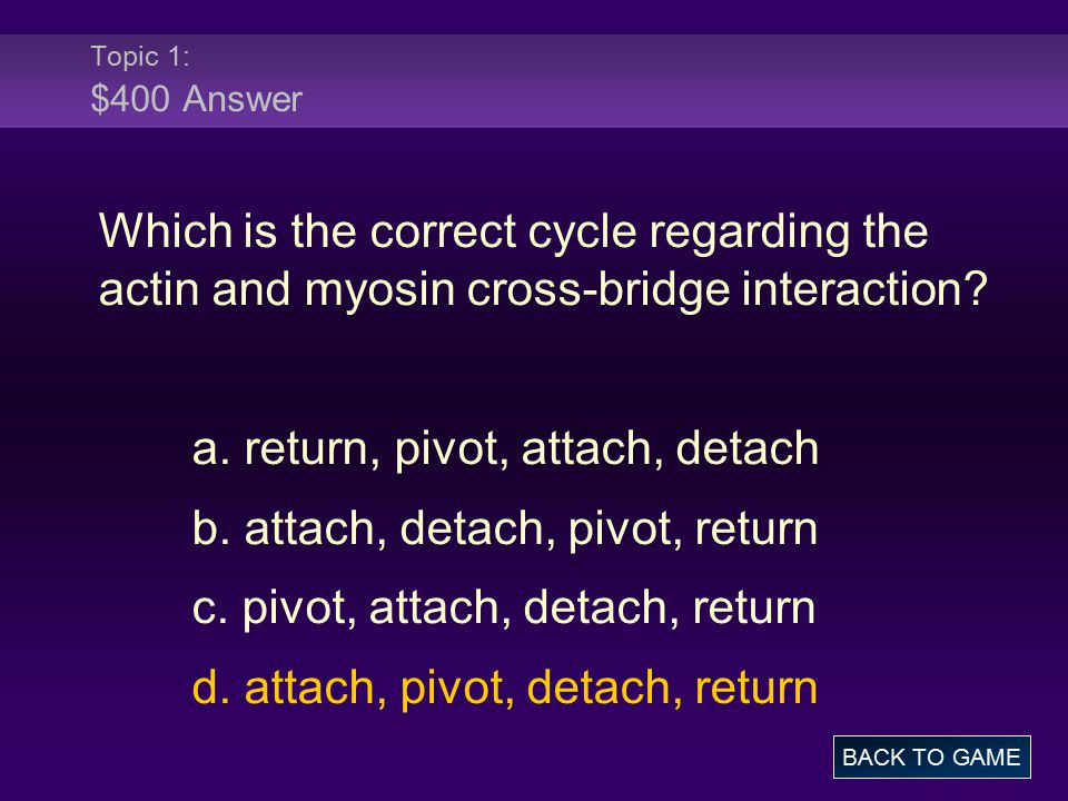Topic 1: $400 Answer Which is the correct cycle regarding the actin and myosin cross-bridge interaction? a. return, pivot, attach, detach b. attach, d