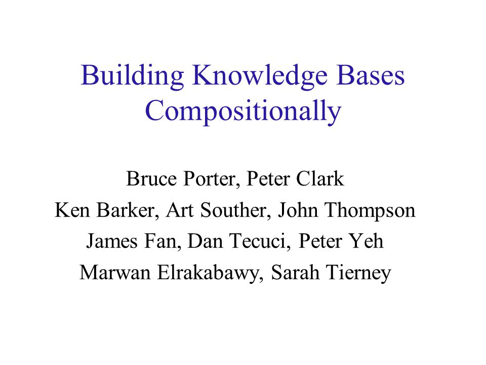 Building Knowledge Bases Compositionally Bruce Porter, Peter Clark Ken Barker, Art Souther, John Thompson James Fan, Dan Tecuci, Peter Yeh Marwan Elrakabawy, Sarah Tierney