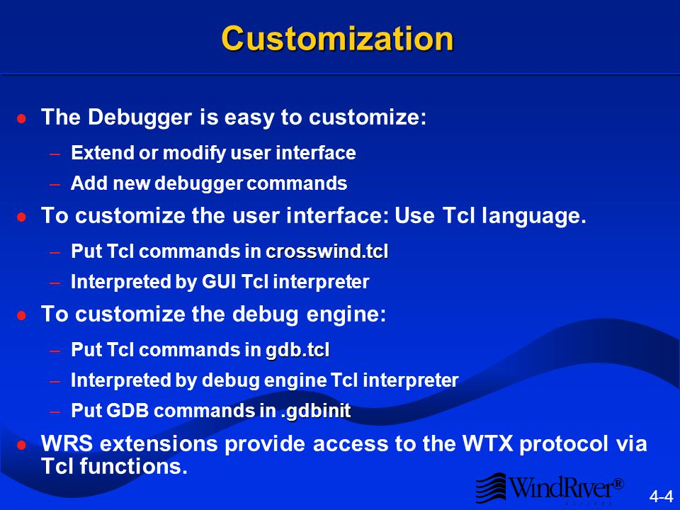 ® 4-4 Customization The Debugger is easy to customize: –Extend or modify user interface –Add new debugger commands To customize the user interface: Use Tcl language.
