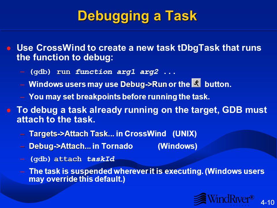 ® 4-10 Debugging a Task Use CrossWind to create a new task tDbgTask that runs the function to debug: run – (gdb) run function arg1 arg2...
