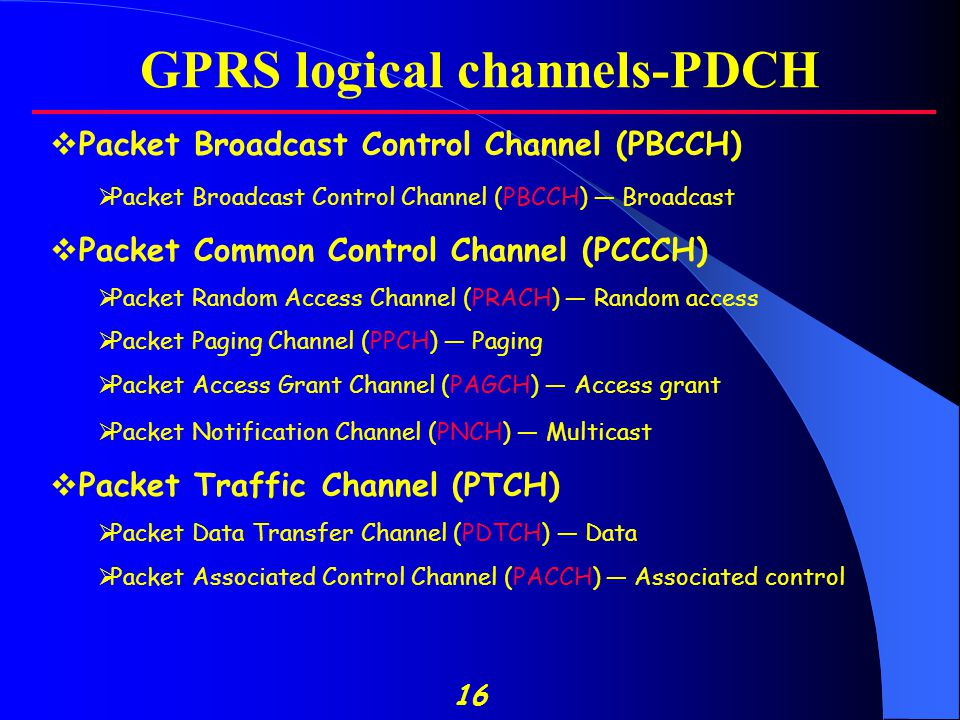 16 GPRS logical channels-PDCH  Packet Broadcast Control Channel (PBCCH)  Packet Broadcast Control Channel (PBCCH) — Broadcast  Packet Common Control Channel (PCCCH)  Packet Random Access Channel (PRACH) — Random access  Packet Paging Channel (PPCH) — Paging  Packet Access Grant Channel (PAGCH) — Access grant  Packet Notification Channel (PNCH) — Multicast  Packet Traffic Channel (PTCH)  Packet Data Transfer Channel (PDTCH) — Data  Packet Associated Control Channel (PACCH) — Associated control