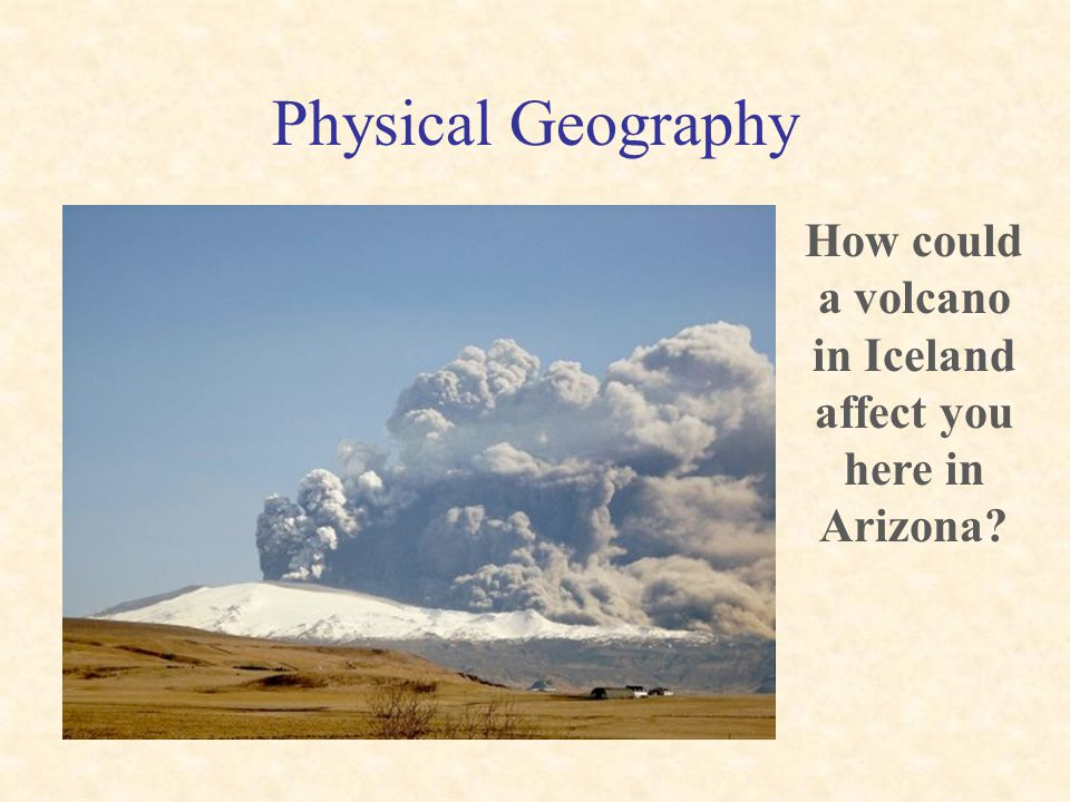 Physical Geography … volcanoes…. How could a volcano in Iceland affect you here in Arizona?