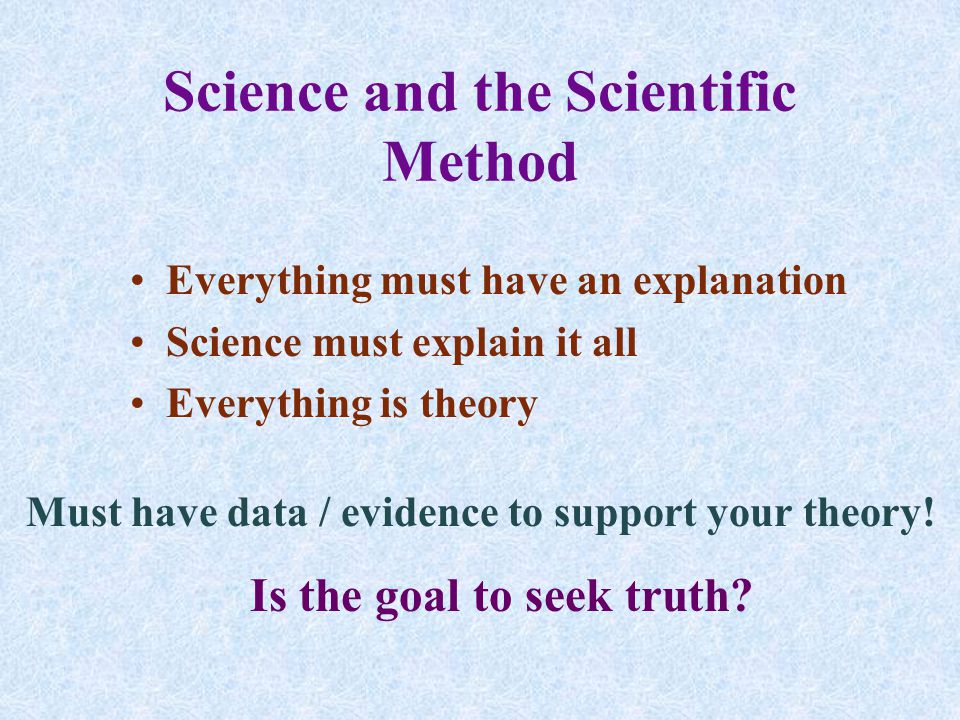 Science and the Scientific Method Everything must have an explanation Science must explain it all Everything is theory Must have data / evidence to support your theory.