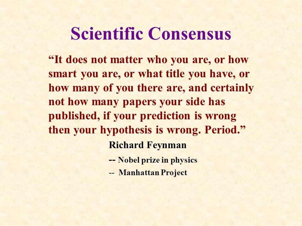 Scientific Consensus It does not matter who you are, or how smart you are, or what title you have, or how many of you there are, and certainly not how many papers your side has published, if your prediction is wrong then your hypothesis is wrong.