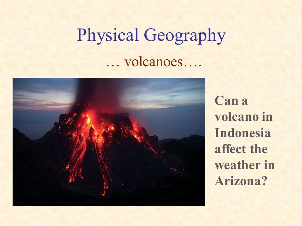Physical Geography … volcanoes…. Can a volcano in Indonesia affect the weather in Arizona?