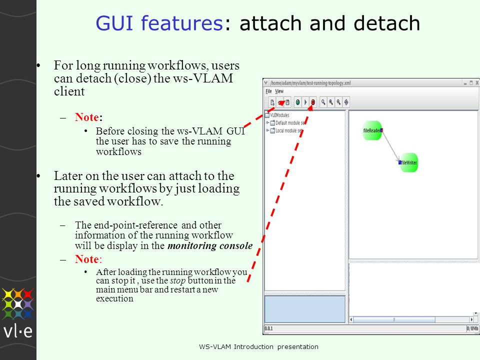 WS-VLAM Introduction presentation GUI features: attach and detach For long running workflows, users can detach (close) the ws-VLAM client –Note: Before closing the ws-VLAM GUI the user has to save the running workflows Later on the user can attach to the running workflows by just loading the saved workflow.