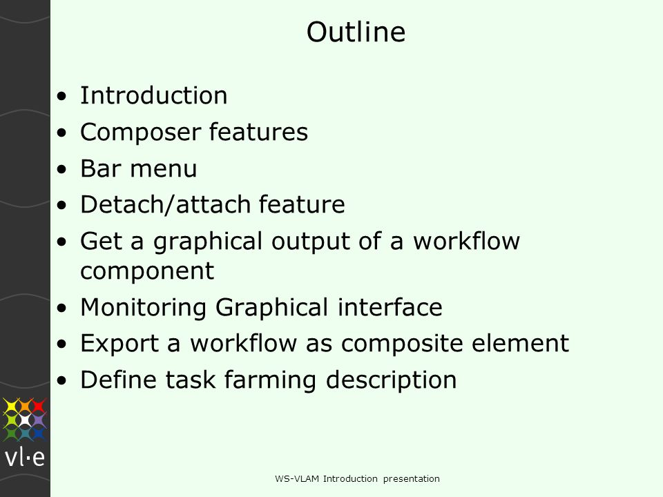 WS-VLAM Introduction presentation Outline Introduction Composer features Bar menu Detach/attach feature Get a graphical output of a workflow component Monitoring Graphical interface Export a workflow as composite element Define task farming description