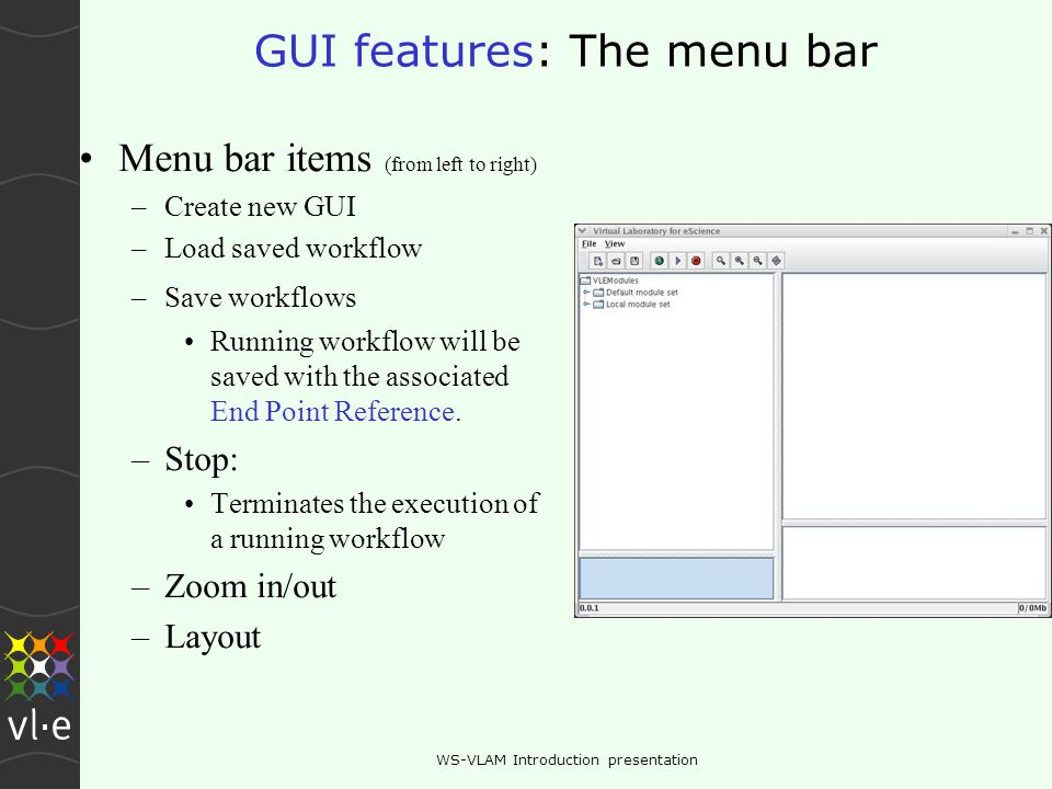 WS-VLAM Introduction presentation GUI features: The menu bar Menu bar items (from left to right) –Create new GUI –Load saved workflow –Save workflows Running workflow will be saved with the associated End Point Reference.