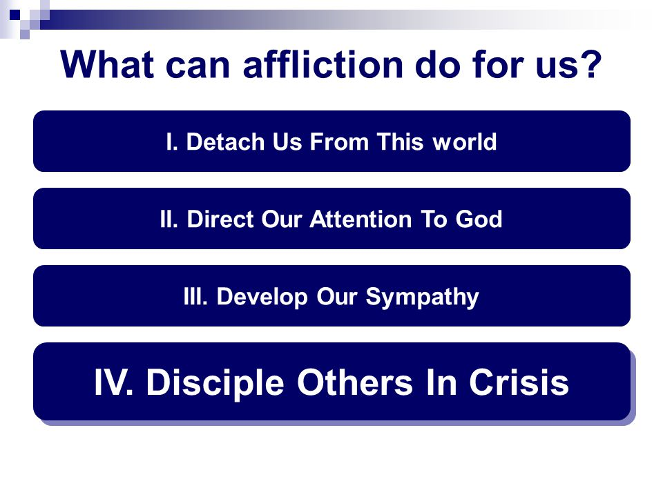 What can affliction do for us? I. Detach Us From This world II. Direct Our Attention To God III. Develop Our Sympathy IV. Disciple Others In Crisis
