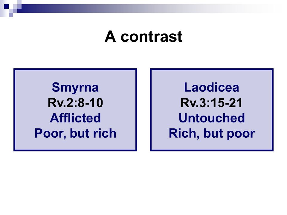 A contrast Smyrna Rv.2:8-10 Afflicted Poor, but rich Laodicea Rv.3:15-21 Untouched Rich, but poor