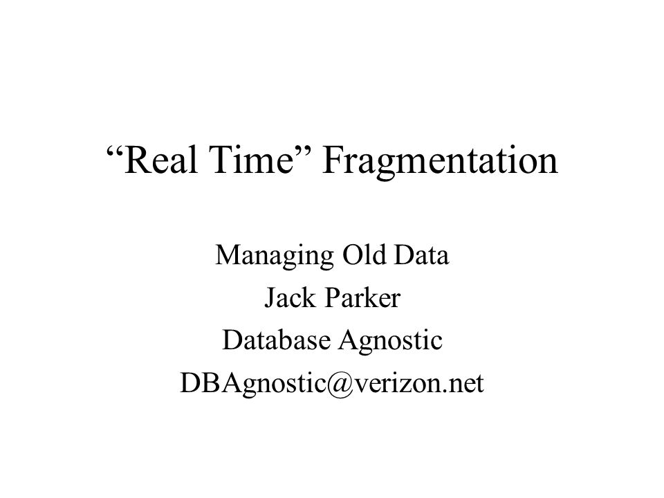 """Real Time"" Fragmentation Managing Old Data Jack Parker Database Agnostic DBAgnostic@verizon.net"