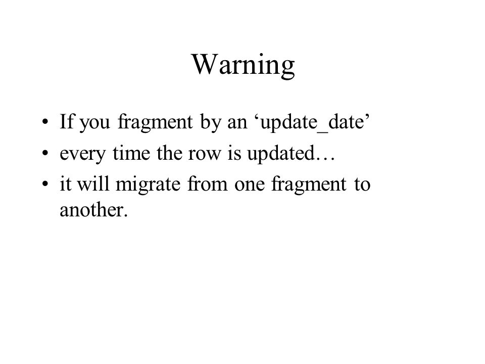Warning If you fragment by an 'update_date' every time the row is updated… it will migrate from one fragment to another.