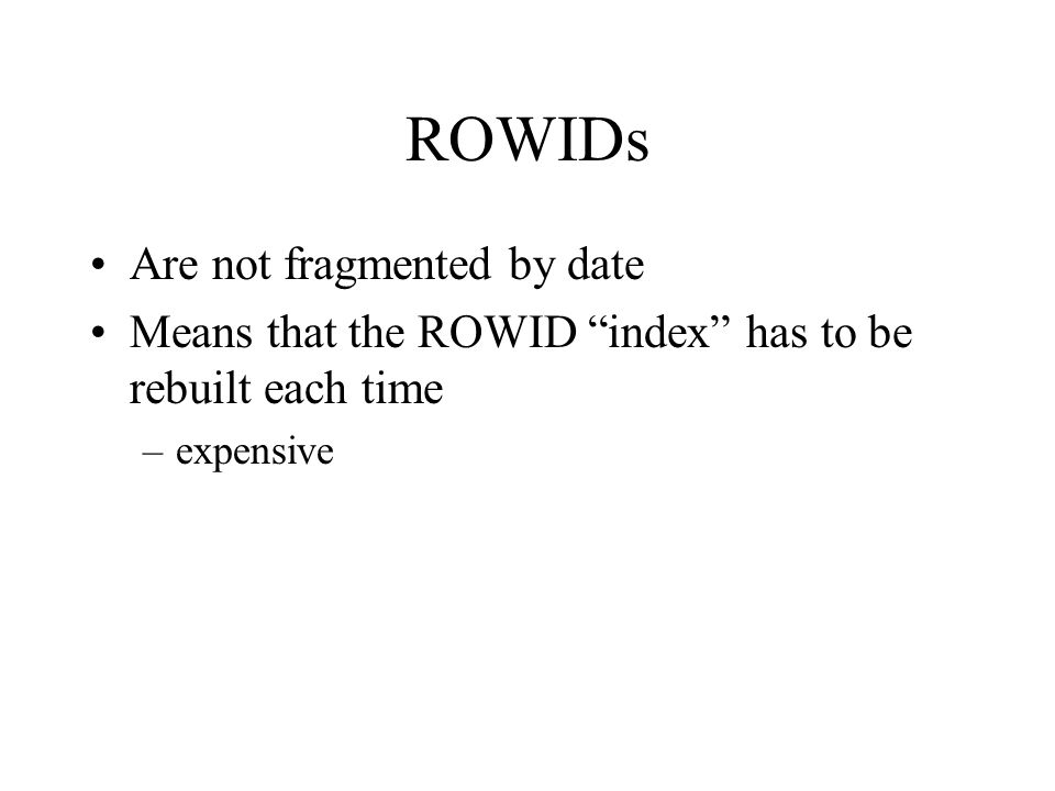 "ROWIDs Are not fragmented by date Means that the ROWID ""index"" has to be rebuilt each time –expensive"