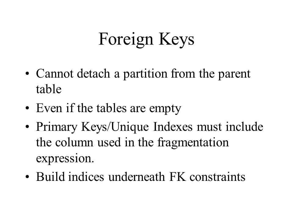 Foreign Keys Cannot detach a partition from the parent table Even if the tables are empty Primary Keys/Unique Indexes must include the column used in