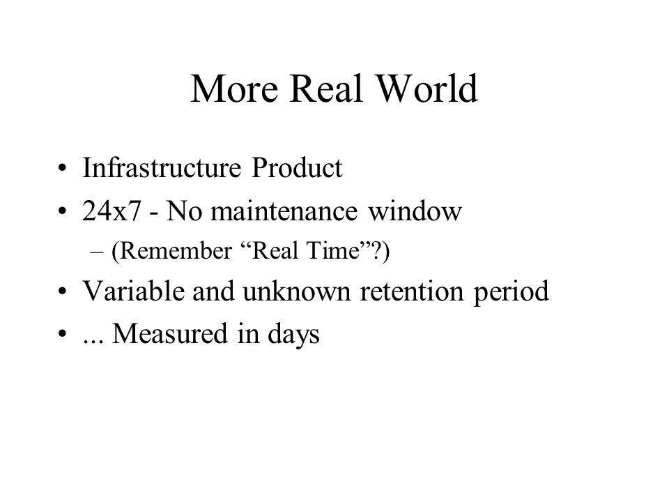 "More Real World Infrastructure Product 24x7 - No maintenance window –(Remember ""Real Time""?) Variable and unknown retention period... Measured in days"