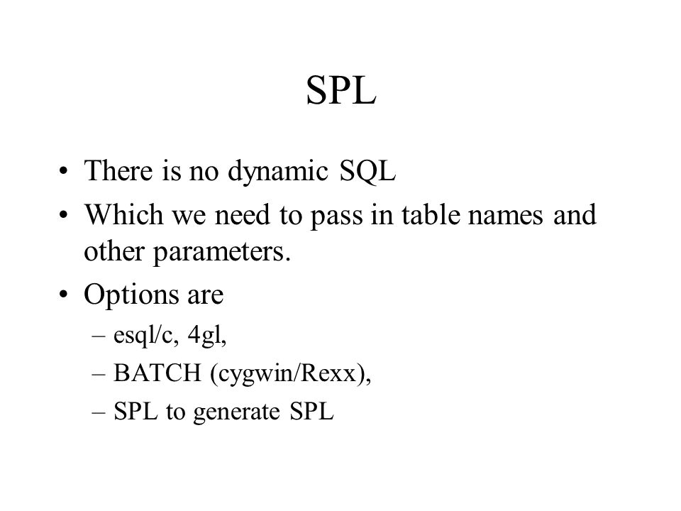 SPL There is no dynamic SQL Which we need to pass in table names and other parameters. Options are –esql/c, 4gl, –BATCH (cygwin/Rexx), –SPL to generat