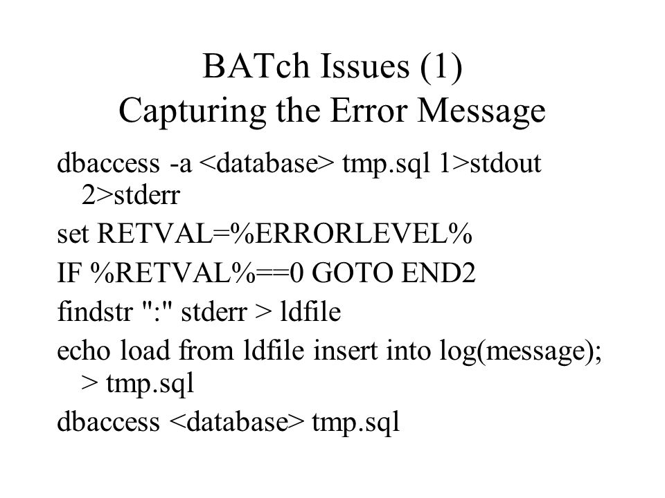 BATch Issues (1) Capturing the Error Message dbaccess -a tmp.sql 1>stdout 2>stderr set RETVAL=%ERRORLEVEL% IF %RETVAL%==0 GOTO END2 findstr