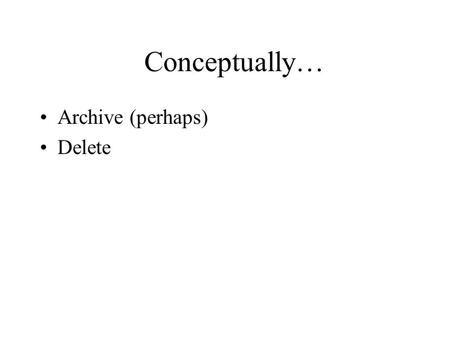 Conceptually… Archive (perhaps) Delete