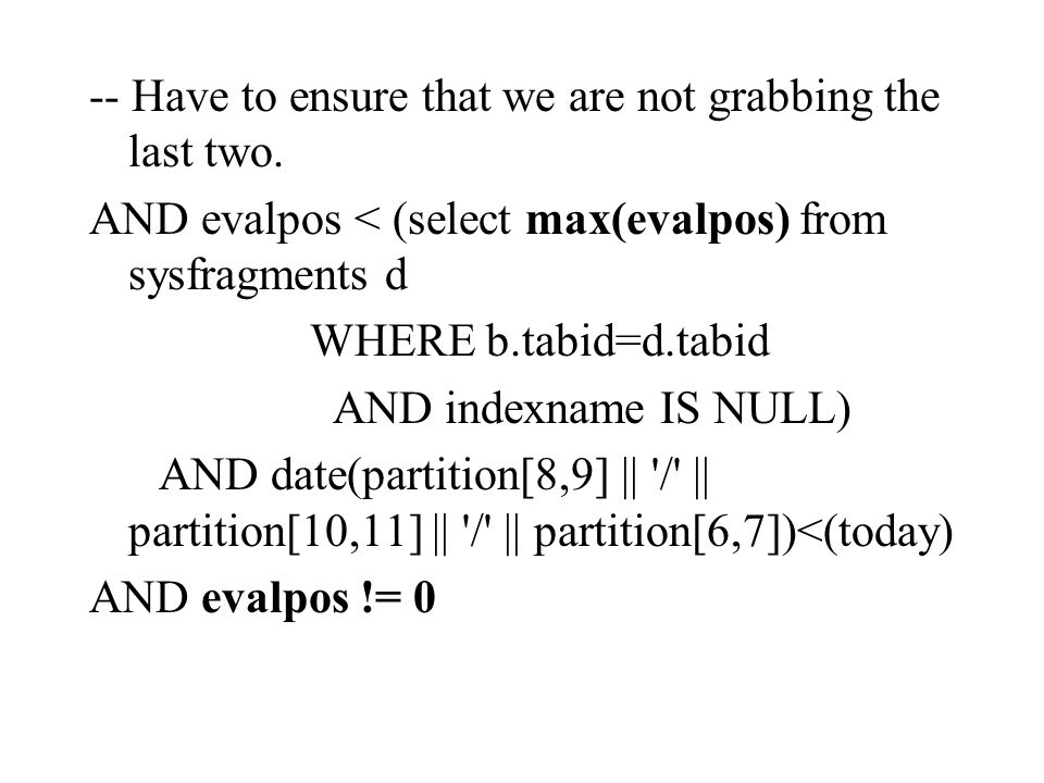 -- Have to ensure that we are not grabbing the last two. AND evalpos < (select max(evalpos) from sysfragments d WHERE b.tabid=d.tabid AND indexname IS