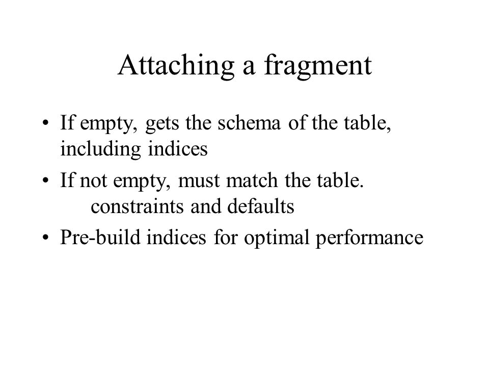 Attaching a fragment If empty, gets the schema of the table, including indices If not empty, must match the table. constraints and defaults Pre-build