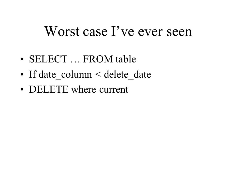Worst case I've ever seen SELECT … FROM table If date_column < delete_date DELETE where current