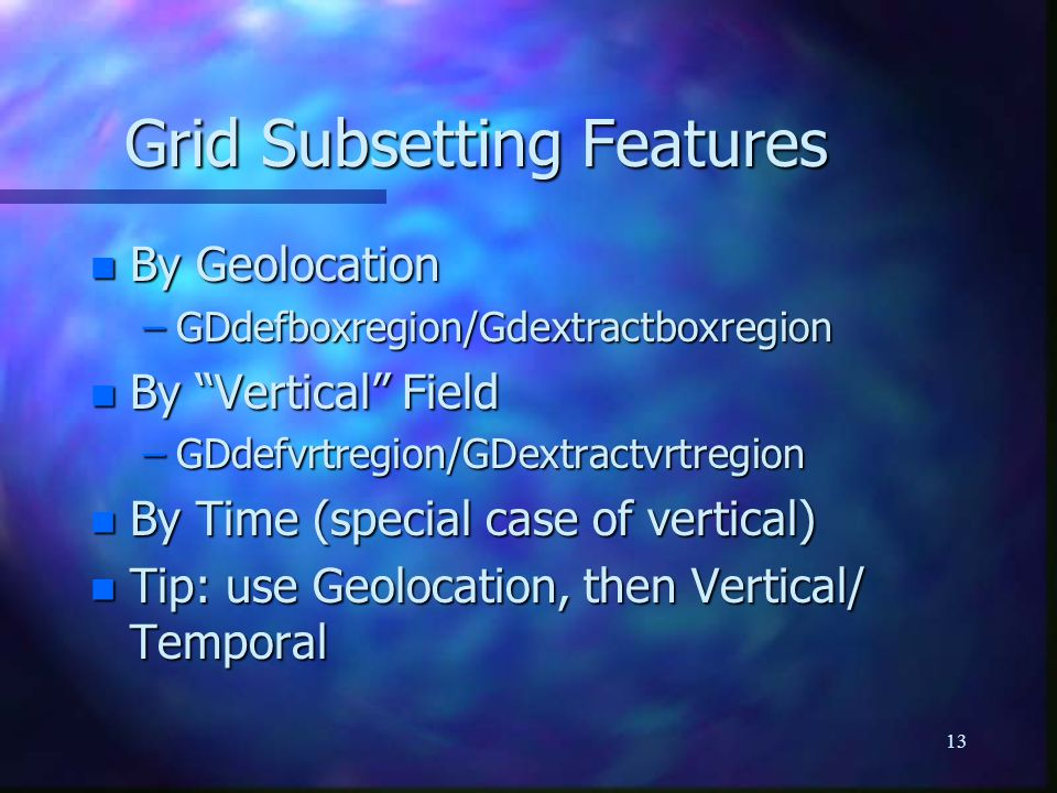 "13 Grid Subsetting Features n By Geolocation –GDdefboxregion/Gdextractboxregion n By ""Vertical"" Field –GDdefvrtregion/GDextractvrtregion n By Time (sp"