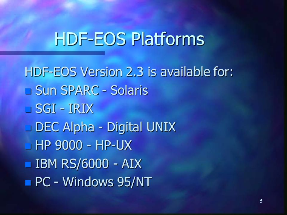 5 HDF-EOS Platforms HDF-EOS Version 2.3 is available for: n Sun SPARC - Solaris n SGI - IRIX n DEC Alpha - Digital UNIX n HP 9000 - HP-UX n IBM RS/600