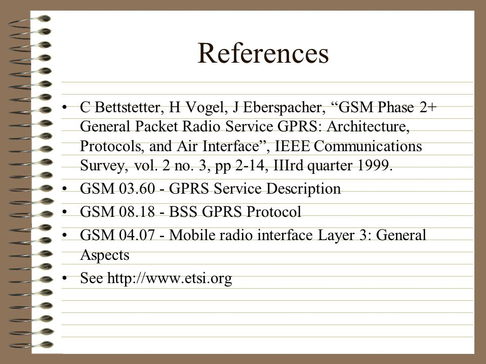 References C Bettstetter, H Vogel, J Eberspacher, GSM Phase 2+ General Packet Radio Service GPRS: Architecture, Protocols, and Air Interface , IEEE Communications Survey, vol.