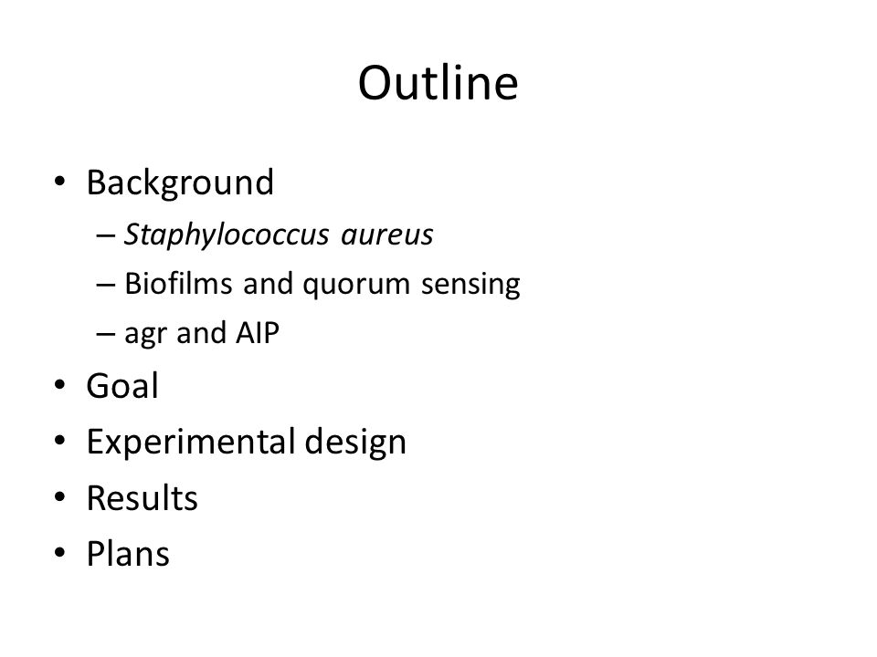 Outline Background – Staphylococcus aureus – Biofilms and quorum sensing – agr and AIP Goal Experimental design Results Plans
