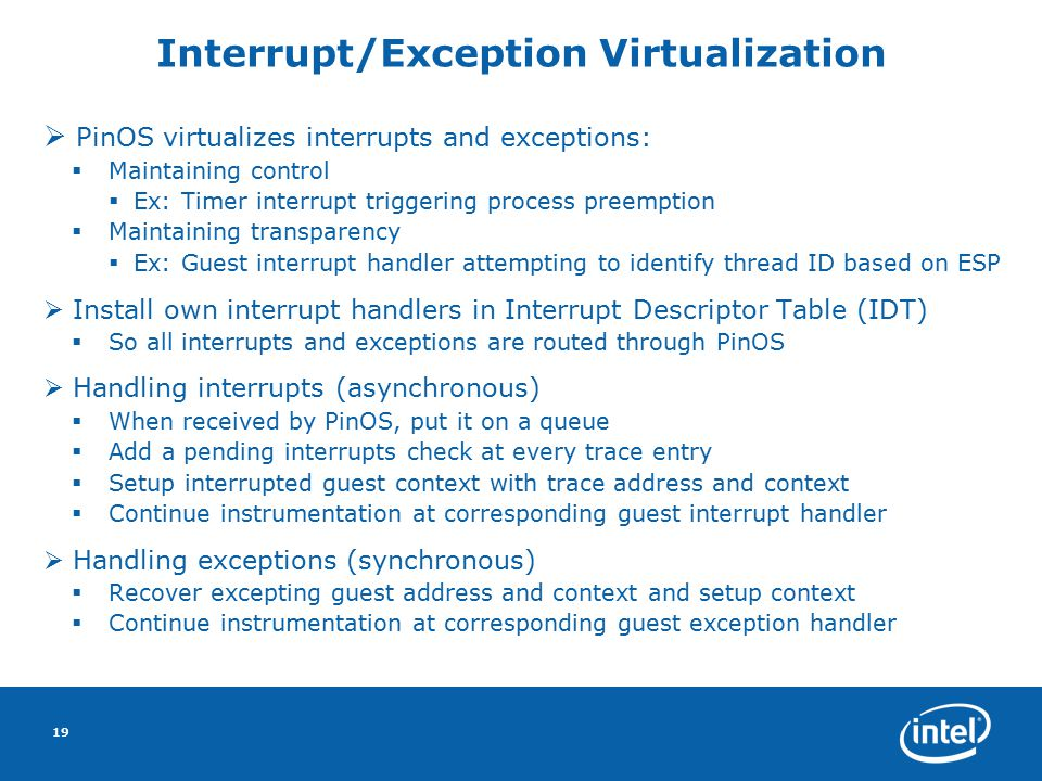19 Interrupt/Exception Virtualization  PinOS virtualizes interrupts and exceptions:  Maintaining control  Ex: Timer interrupt triggering process preemption  Maintaining transparency  Ex: Guest interrupt handler attempting to identify thread ID based on ESP  Install own interrupt handlers in Interrupt Descriptor Table (IDT) ‏  So all interrupts and exceptions are routed through PinOS  Handling interrupts (asynchronous) ‏  When received by PinOS, put it on a queue  Add a pending interrupts check at every trace entry  Setup interrupted guest context with trace address and context  Continue instrumentation at corresponding guest interrupt handler  Handling exceptions (synchronous) ‏  Recover excepting guest address and context and setup context  Continue instrumentation at corresponding guest exception handler