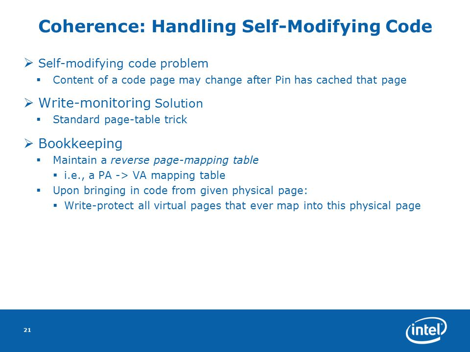 21 Coherence: Handling Self-Modifying Code  Self-modifying code problem  Content of a code page may change after Pin has cached that page  Write-monitoring Solution  Standard page-table trick  Bookkeeping  Maintain a reverse page-mapping table  i.e., a PA -> VA mapping table  Upon bringing in code from given physical page:  Write-protect all virtual pages that ever map into this physical page