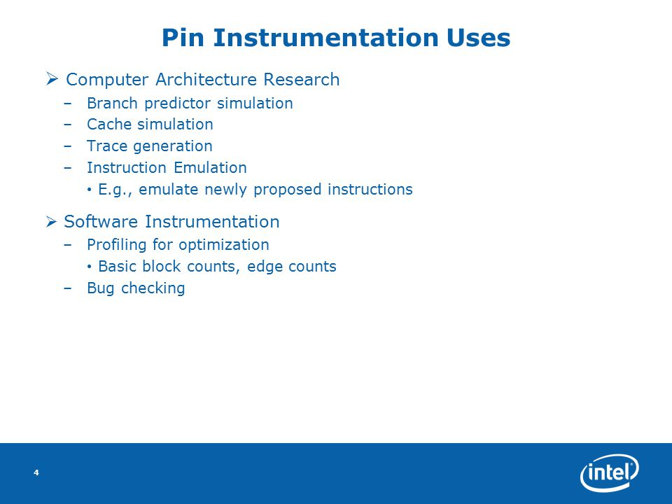 4 Pin Instrumentation Uses  Computer Architecture Research –Branch predictor simulation –Cache simulation –Trace generation –Instruction Emulation E.g., emulate newly proposed instructions  Software Instrumentation –Profiling for optimization Basic block counts, edge counts –Bug checking