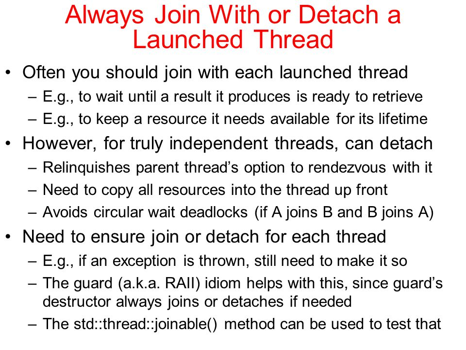 Always Join With or Detach a Launched Thread Often you should join with each launched thread –E.g., to wait until a result it produces is ready to retrieve –E.g., to keep a resource it needs available for its lifetime However, for truly independent threads, can detach –Relinquishes parent thread's option to rendezvous with it –Need to copy all resources into the thread up front –Avoids circular wait deadlocks (if A joins B and B joins A) Need to ensure join or detach for each thread –E.g., if an exception is thrown, still need to make it so –The guard (a.k.a.