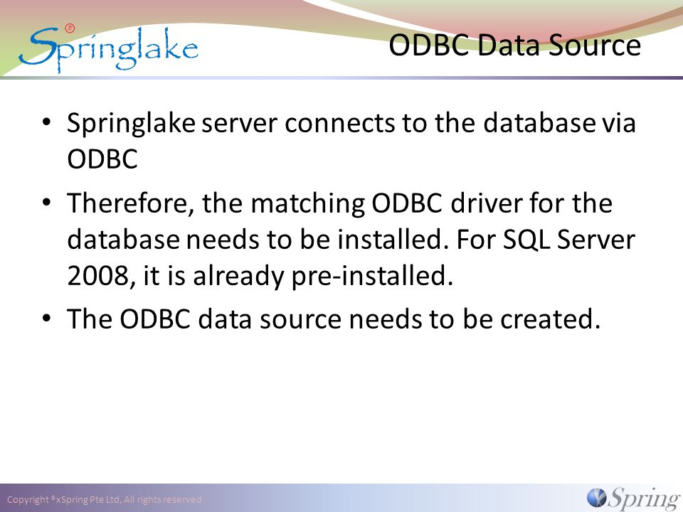 Copyright ®xSpring Pte Ltd, All rights reserved ODBC Data Source Springlake server connects to the database via ODBC Therefore, the matching ODBC driver for the database needs to be installed.