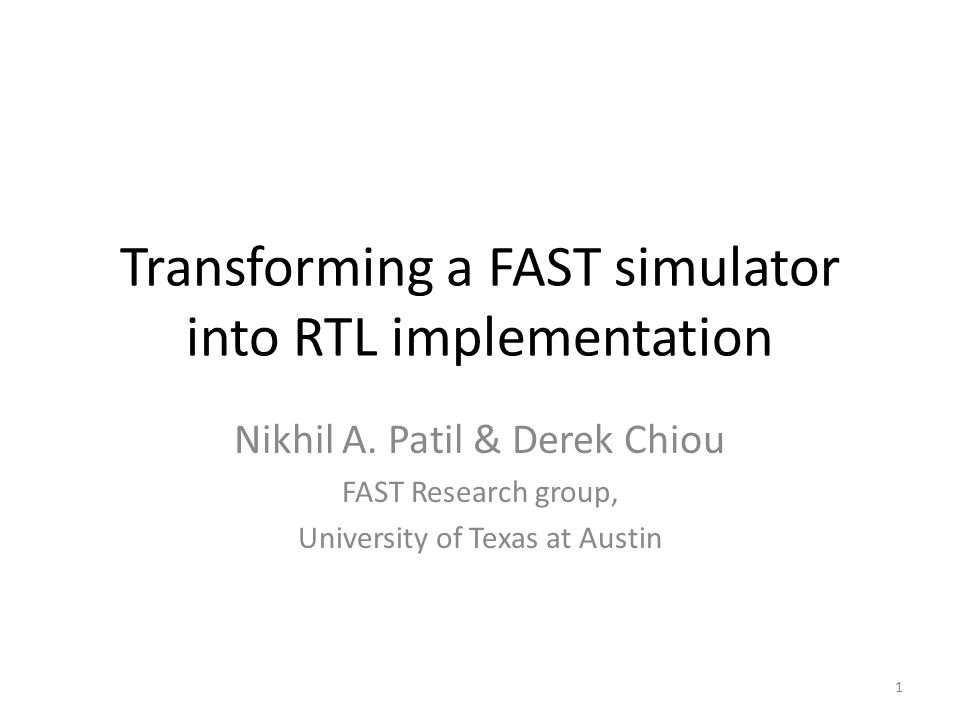 Transforming a FAST simulator into RTL implementation Nikhil A. Patil & Derek Chiou FAST Research group, University of Texas at Austin 1