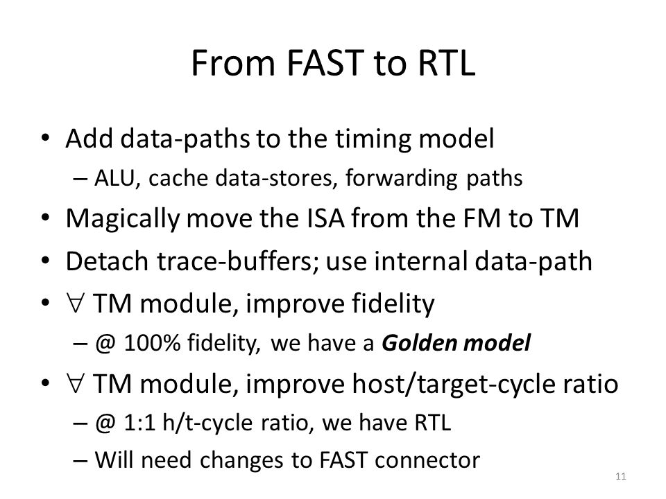 From FAST to RTL Add data-paths to the timing model – ALU, cache data-stores, forwarding paths Magically move the ISA from the FM to TM Detach trace-b
