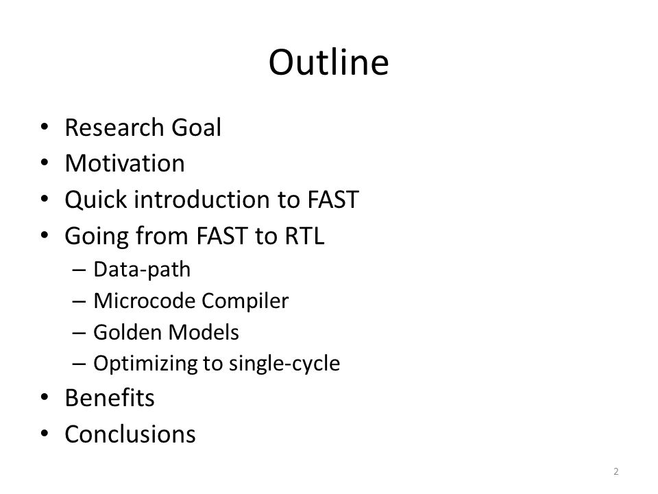 Outline Research Goal Motivation Quick introduction to FAST Going from FAST to RTL – Data-path – Microcode Compiler – Golden Models – Optimizing to si