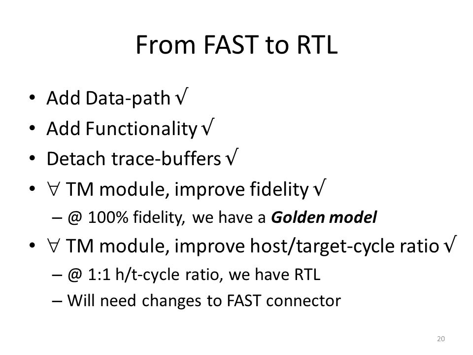 From FAST to RTL Add Data-path √ Add Functionality √ Detach trace-buffers √  TM module, improve fidelity √ – @ 100% fidelity, we have a Golden model