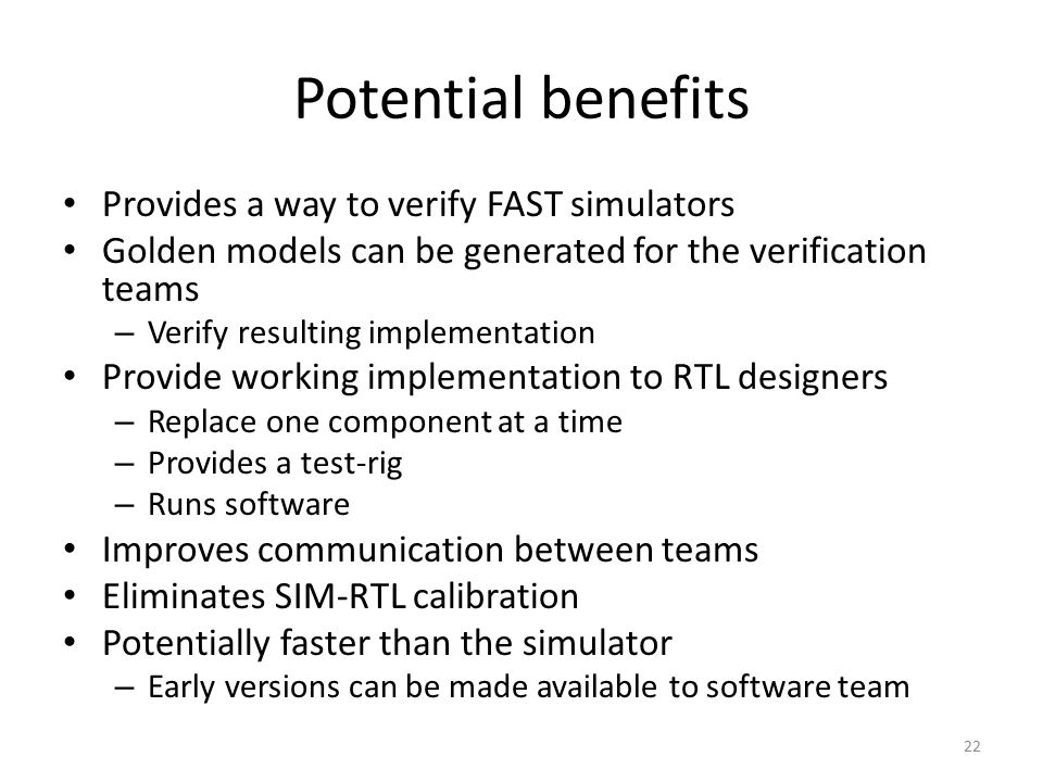 Potential benefits Provides a way to verify FAST simulators Golden models can be generated for the verification teams – Verify resulting implementatio