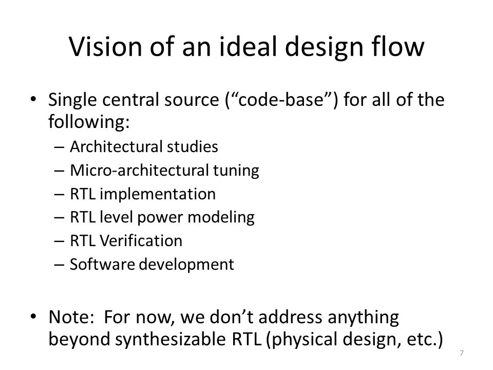 "Vision of an ideal design flow Single central source (""code-base"") for all of the following: – Architectural studies – Micro-architectural tuning – RT"