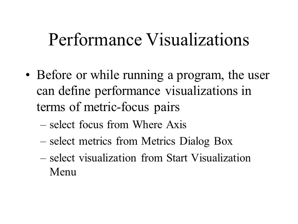 Performance Visualizations Before or while running a program, the user can define performance visualizations in terms of metric-focus pairs –select focus from Where Axis –select metrics from Metrics Dialog Box –select visualization from Start Visualization Menu