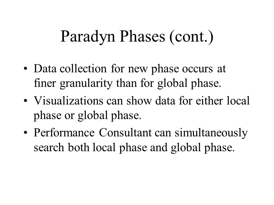 Paradyn Phases (cont.) Data collection for new phase occurs at finer granularity than for global phase.