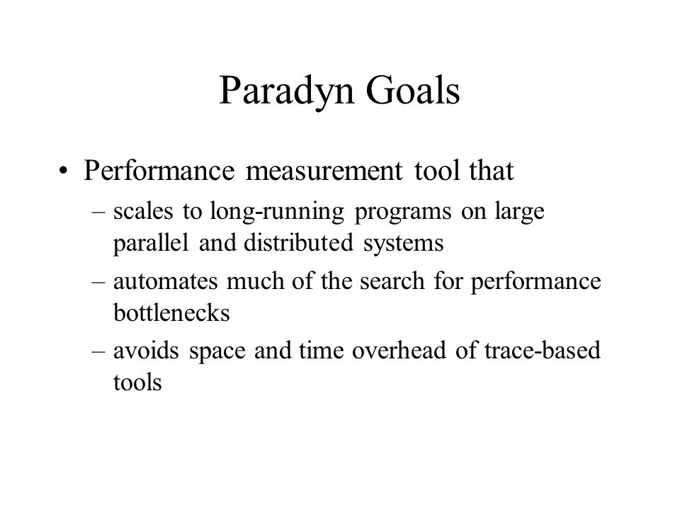 Paradyn Goals Performance measurement tool that –scales to long-running programs on large parallel and distributed systems –automates much of the search for performance bottlenecks –avoids space and time overhead of trace-based tools